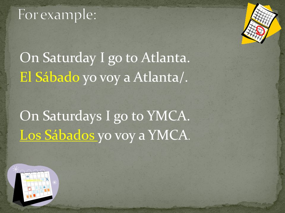 On Saturday I go to Atlanta. El Sábado yo voy a Atlanta/.