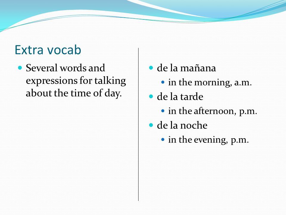 Extra vocab Several words and expressions for talking about the time of day.