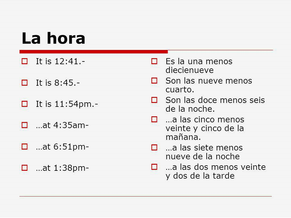 La hora It is 12:41.- It is 8:45.- It is 11:54pm.- …at 4:35am- …at 6:51pm- …at 1:38pm- Es la una menos diecienueve Son las nueve menos cuarto.