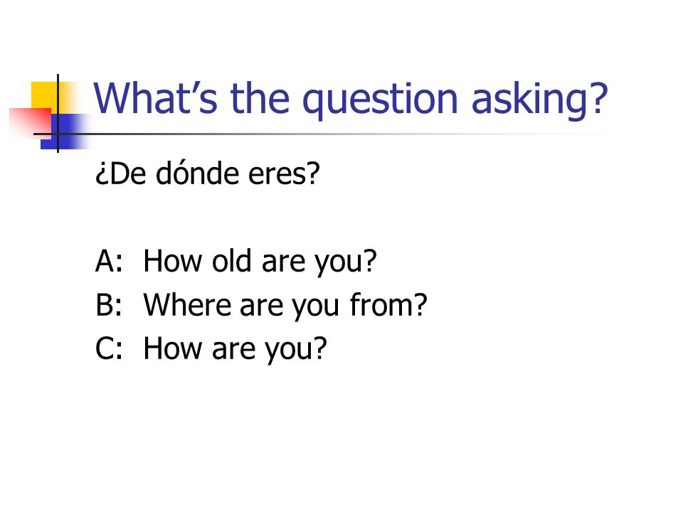 Whats the question asking. ¿De dónde eres. A: How old are you.