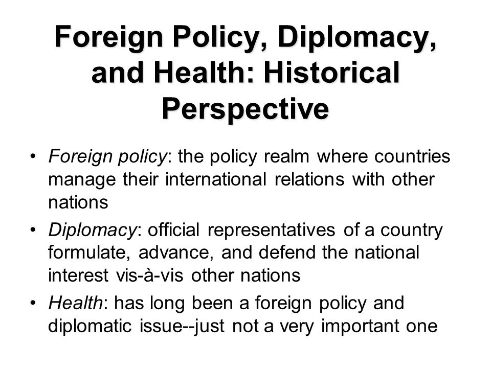 Foreign Policy, Diplomacy, and Health: Historical Perspective Foreign policy: the policy realm where countries manage their international relations with other nations Diplomacy: official representatives of a country formulate, advance, and defend the national interest vis-à-vis other nations Health: has long been a foreign policy and diplomatic issue--just not a very important one