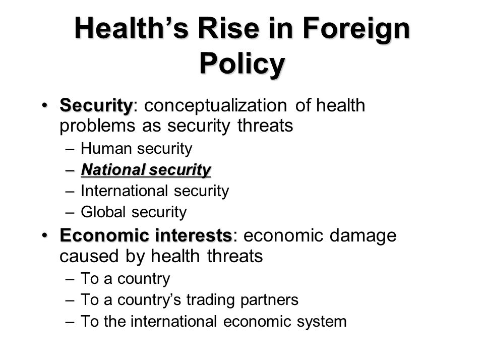 Healths Rise in Foreign Policy SecuritySecurity: conceptualization of health problems as security threats –Human security –National security –International security –Global security Economic interestsEconomic interests: economic damage caused by health threats –To a country –To a countrys trading partners –To the international economic system