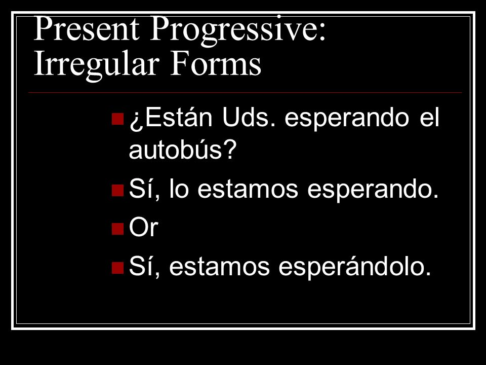 Present Progressive: Irregular Forms Notice that if a pronoun is attached to the present participle, an accent mark is needed.