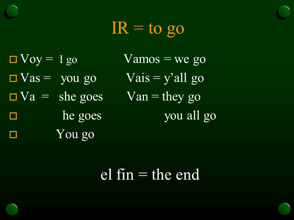 IR = to go o Voy = I go Vamos = we go o Vas = you go Vais = yall go o Va = she goes Van = they go o he goes you all go o You go el fin = the end