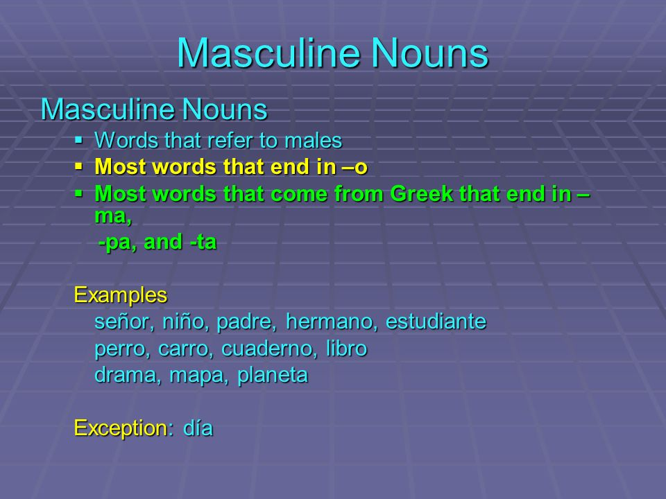 Masculine Nouns Words that refer to males Words that refer to males Most words that end in –o Most words that end in –o Most words that come from Greek that end in – ma, Most words that come from Greek that end in – ma, -pa, and -ta -pa, and -taExamples señor, niño, padre, hermano, estudiante perro, carro, cuaderno, libro drama, mapa, planeta Exception: día