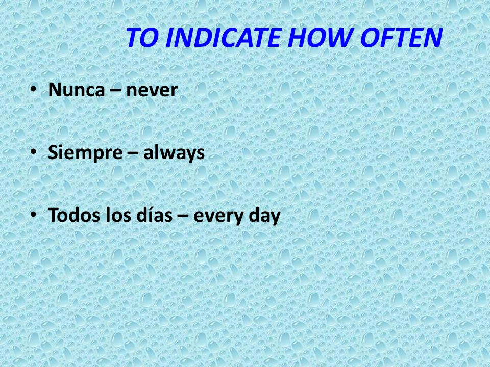 TO INDICATE HOW OFTEN Nunca – never Siempre – always Todos los días – every day