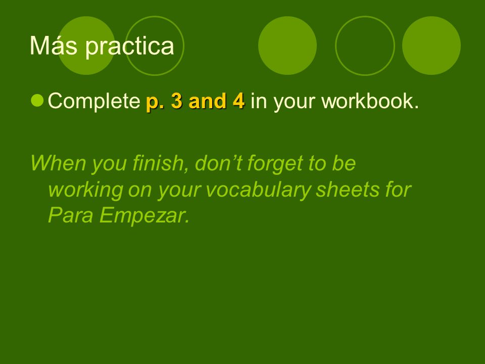 Más practica p. 3 and 4 Complete p. 3 and 4 in your workbook.