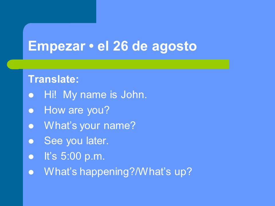 Empezar el 26 de agosto Translate: Hi. My name is John.