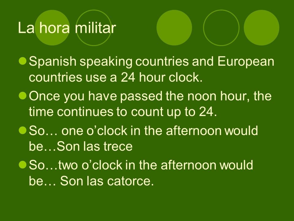 La hora militar Spanish speaking countries and European countries use a 24 hour clock.