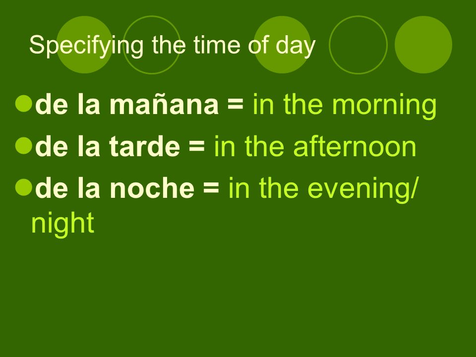 Specifying the time of day de la mañana = in the morning de la tarde = in the afternoon de la noche = in the evening/ night