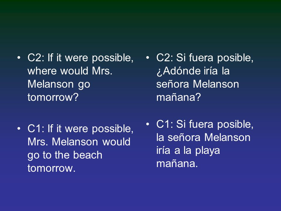 C2: If it were possible, where would Mrs. Melanson go tomorrow.