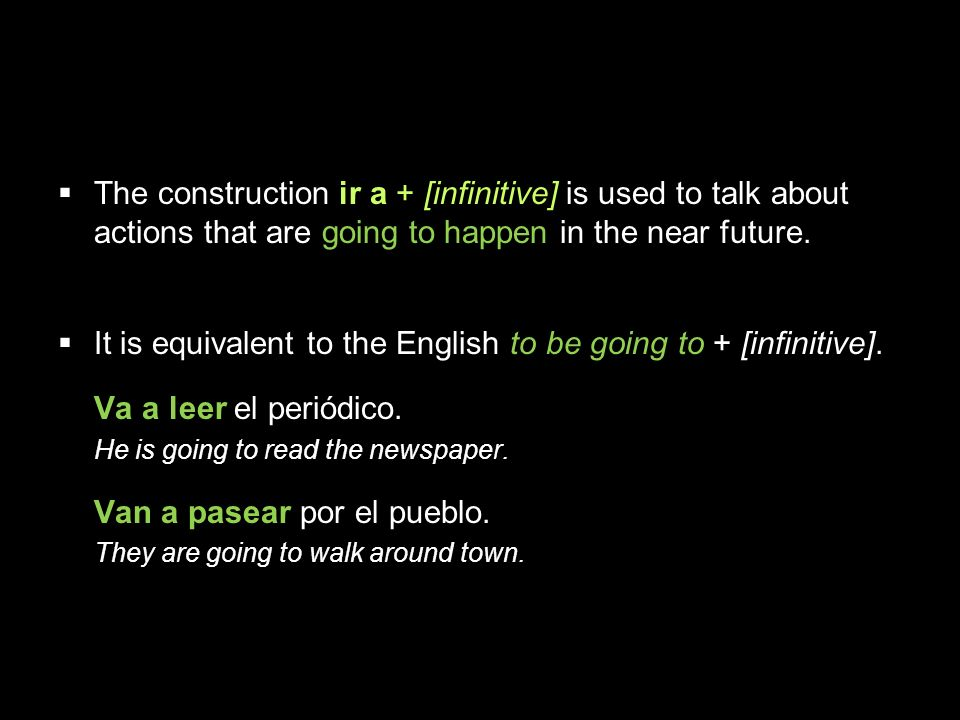 4.1 Present tense of ir The construction ir a + [infinitive] is used to talk about actions that are going to happen in the near future.