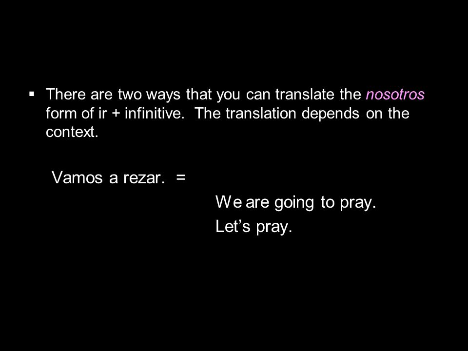 4.1 Present tense of ir There are two ways that you can translate the nosotros form of ir + infinitive.
