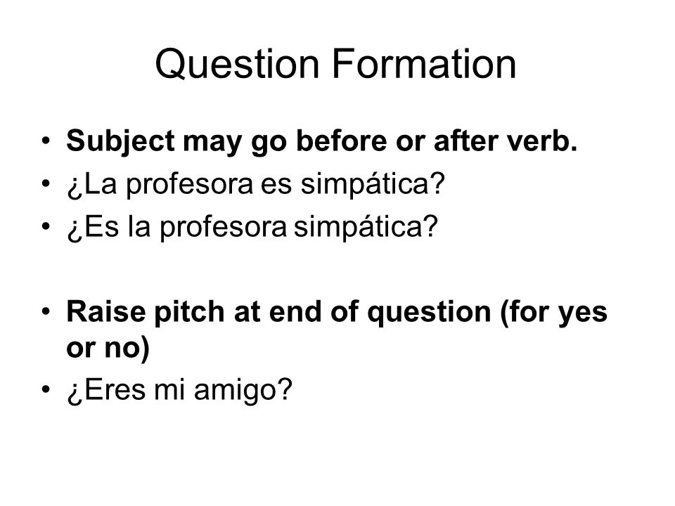 Question Formation Subject may go before or after verb.