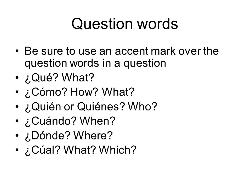 Question words Be sure to use an accent mark over the question words in a question ¿Qué.