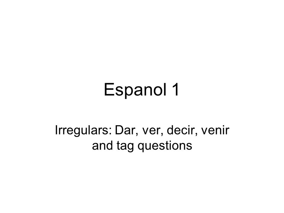 Espanol 1 Irregulars: Dar, ver, decir, venir and tag questions