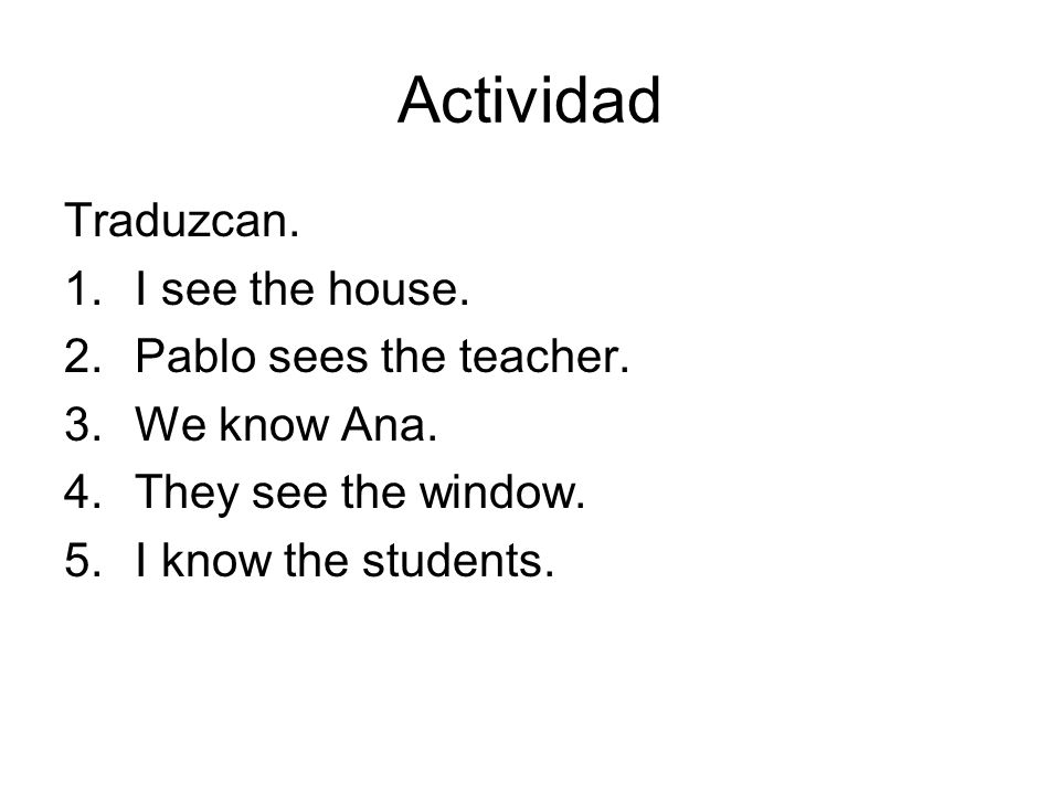 Actividad Traduzcan. 1.I see the house. 2.Pablo sees the teacher.