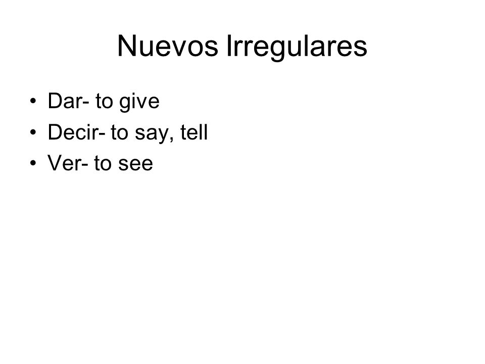 Nuevos Irregulares Dar- to give Decir- to say, tell Ver- to see