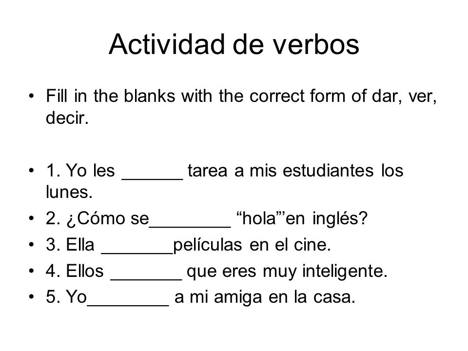 Actividad de verbos Fill in the blanks with the correct form of dar, ver, decir.