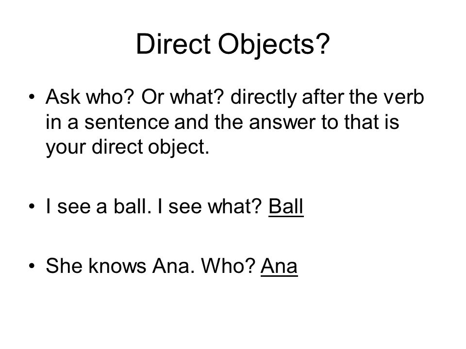 Direct Objects. Ask who. Or what.