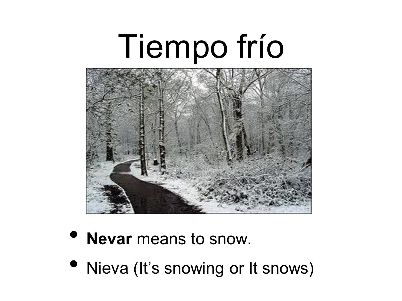 Tiempo frío Nevar means to snow. Nieva (Its snowing or It snows)