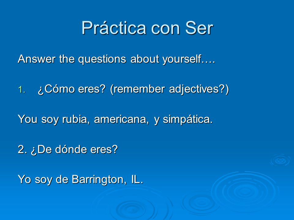 Práctica con Ser Answer the questions about yourself….