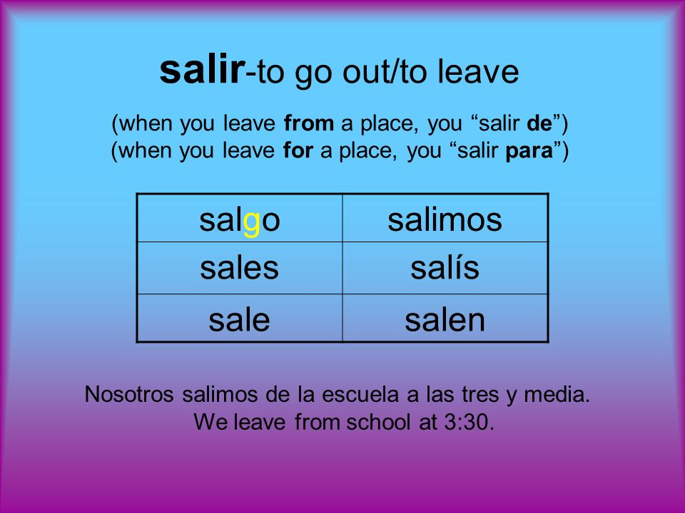 salir -to go out/to leave (when you leave from a place, you salir de) (when you leave for a place, you salir para) salgosalimos salessalís salesalen Nosotros salimos de la escuela a las tres y media.