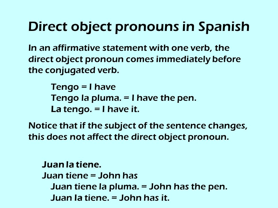 Direct object pronouns in Spanish In an affirmative statement with one verb, the direct object pronoun comes immediately before the conjugated verb.