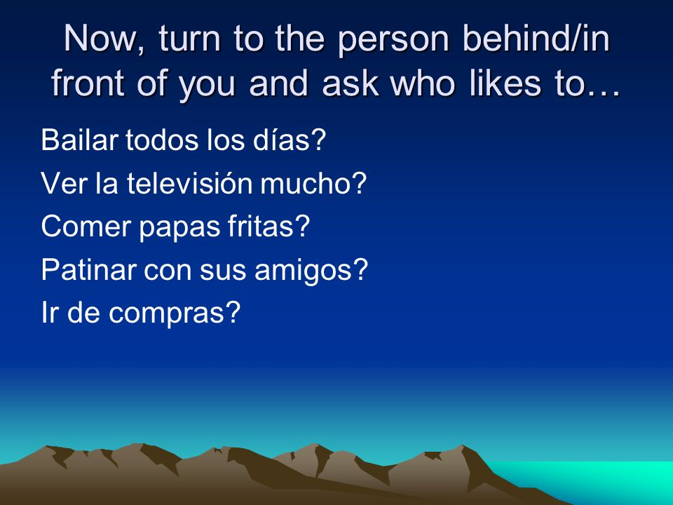 Now, turn to the person behind/in front of you and ask who likes to… Bailar todos los días.