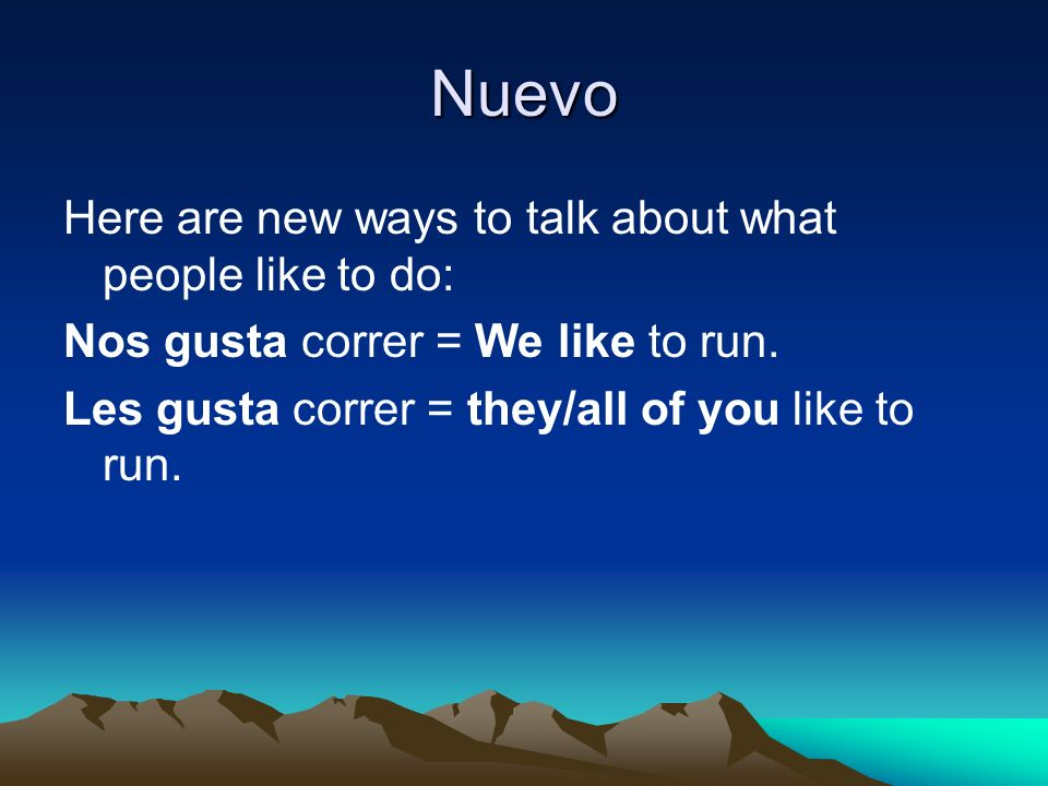 Nuevo Here are new ways to talk about what people like to do: Nos gusta correr = We like to run.