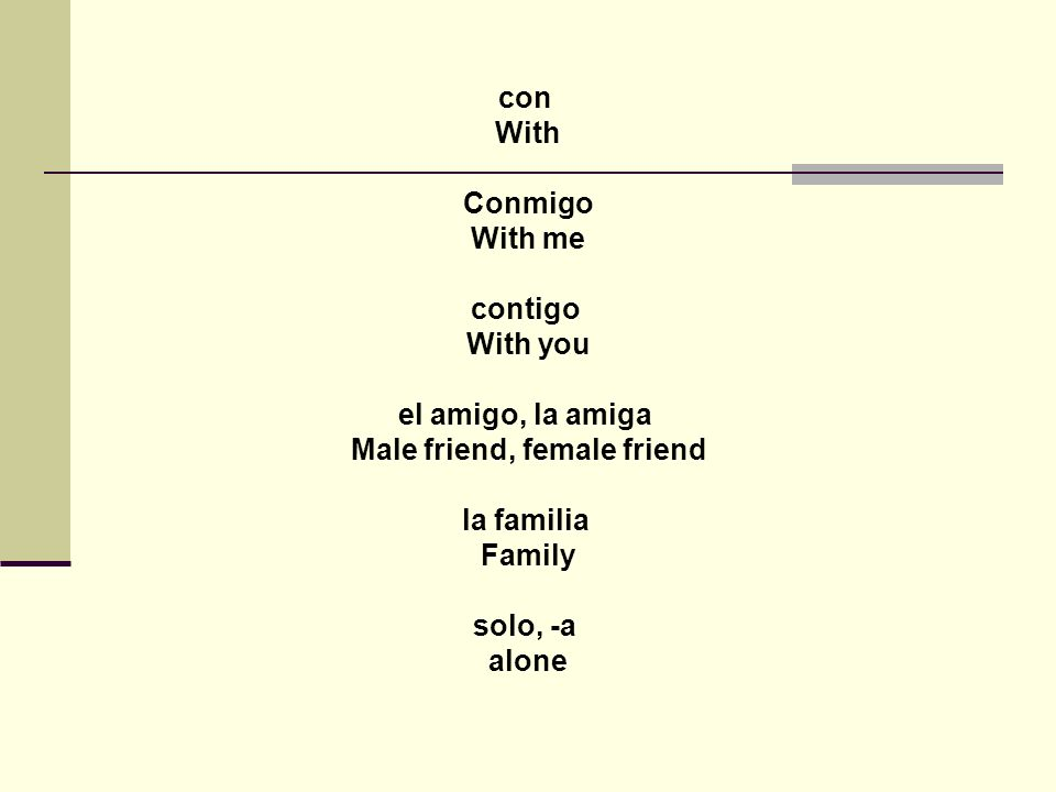 con With Conmigo With me contigo With you el amigo, la amiga Male friend, female friend la familia Family solo, -a alone