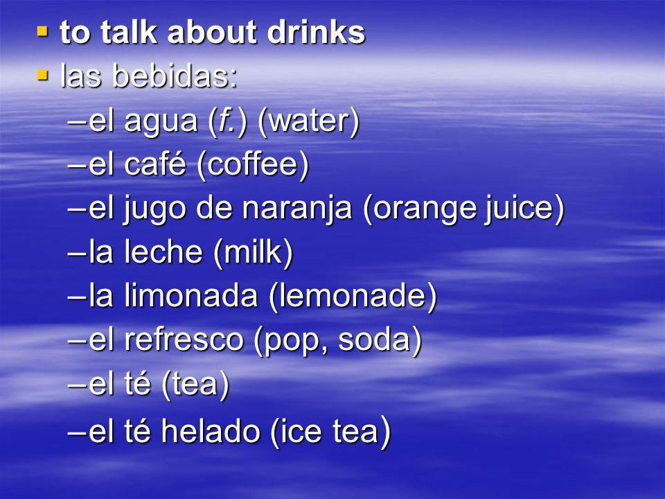 to talk about drinks to talk about drinks las bebidas: las bebidas: –el agua (f.) (water) –el café (coffee) –el jugo de naranja (orange juice) –la leche (milk) –la limonada (lemonade) –el refresco (pop, soda) –el té (tea) –el té helado (ice tea )