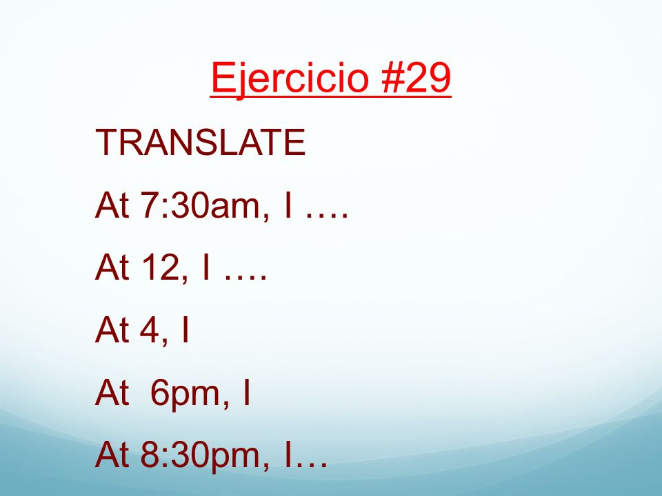 Ejercicio #29 TRANSLATE At 7:30am, I …. At 12, I …. At 4, I At 6pm, I At 8:30pm, I…