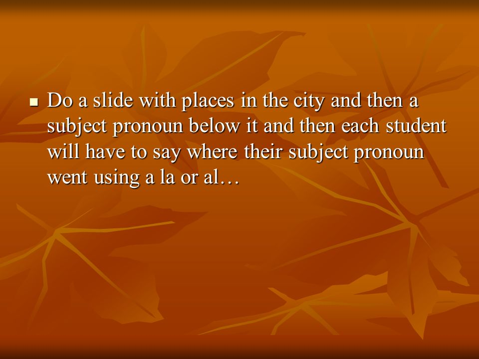 Do a slide with places in the city and then a subject pronoun below it and then each student will have to say where their subject pronoun went using a la or al… Do a slide with places in the city and then a subject pronoun below it and then each student will have to say where their subject pronoun went using a la or al…