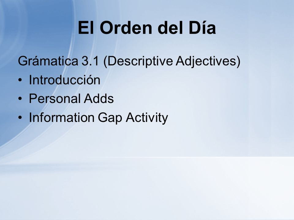 El Orden del Día Grámatica 3.1 (Descriptive Adjectives) Introducción Personal Adds Information Gap Activity