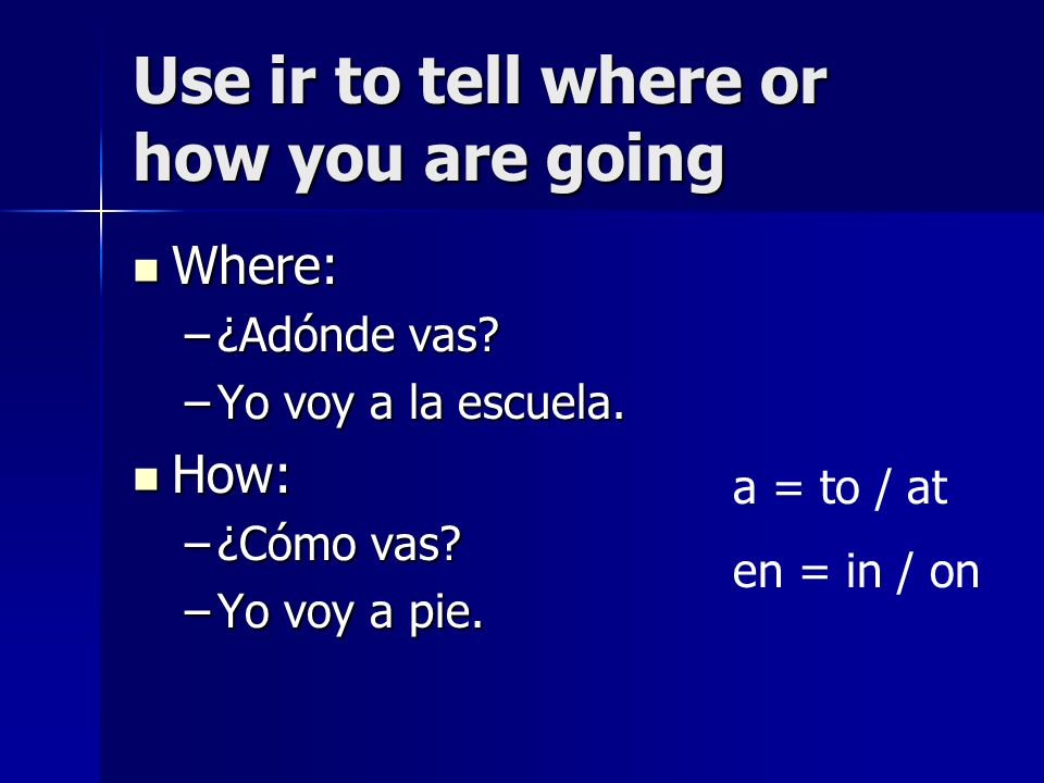 Use ir to tell where or how you are going Where: Where: –¿Adónde vas.