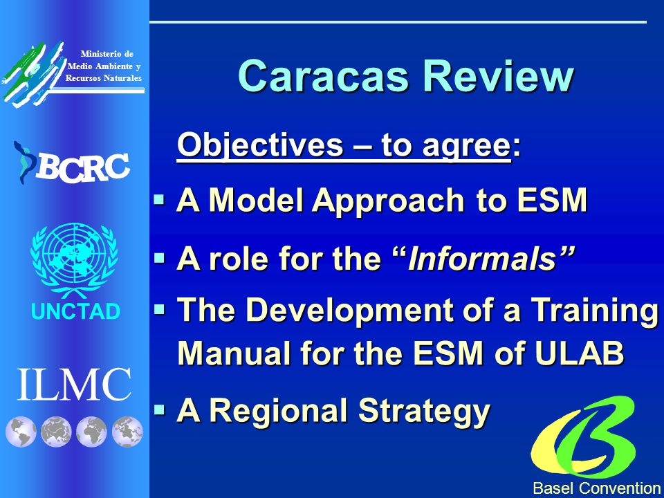 Basel Convention ILMC UNCTAD Ministerio de Medio Ambiente y Recursos Naturales B C R C Caracas Review Objectives – to agree: A Model Approach to ESM A Model Approach to ESM A role for the Informals A role for the Informals The Development of a Training Manual for the ESM of ULAB The Development of a Training Manual for the ESM of ULAB A Regional Strategy A Regional Strategy