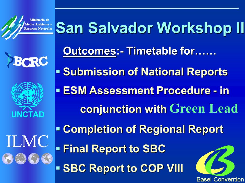 Basel Convention ILMC UNCTAD Ministerio de Medio Ambiente y Recursos Naturales B C R C San Salvador Workshop II Outcomes:- Timetable for…… Submission of National Reports Submission of National Reports ESM Assessment Procedure - in conjunction with ESM Assessment Procedure - in conjunction with Green Lead Completion of Regional Report Completion of Regional Report Final Report to SBC Final Report to SBC SBC Report to COP VIII SBC Report to COP VIII