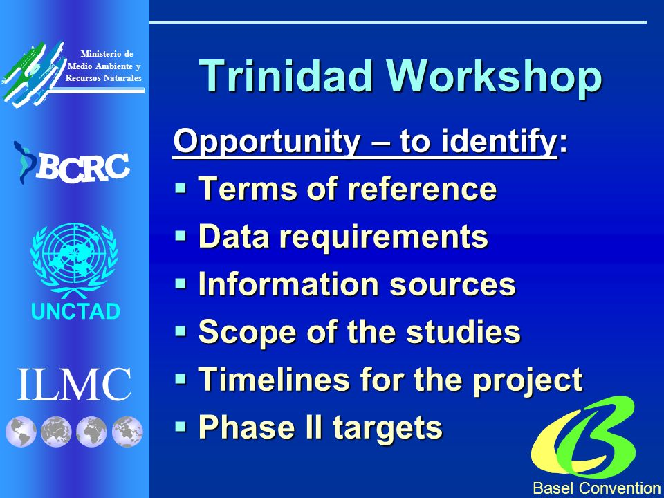 Basel Convention ILMC UNCTAD Ministerio de Medio Ambiente y Recursos Naturales B C R C Trinidad Workshop Opportunity – to identify: Terms of reference Terms of reference Data requirements Data requirements Information sources Information sources Scope of the studies Scope of the studies Timelines for the project Timelines for the project Phase II targets Phase II targets