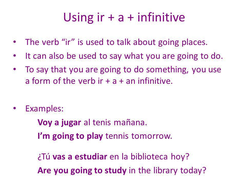 Using ir + a + infinitive The verb ir is used to talk about going places.