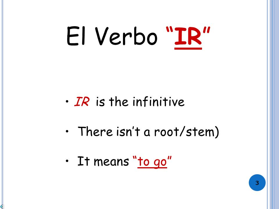 2 Regular verbs = verbs that follow a pattern (o, as, a, amos, áis, an = pattern) Irregular verbs = do NOT follow a pattern Why is the verb IR irregular