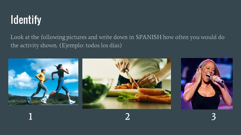 Identify Look at the following pictures and write down in SPANISH how often you would do the activity shown.