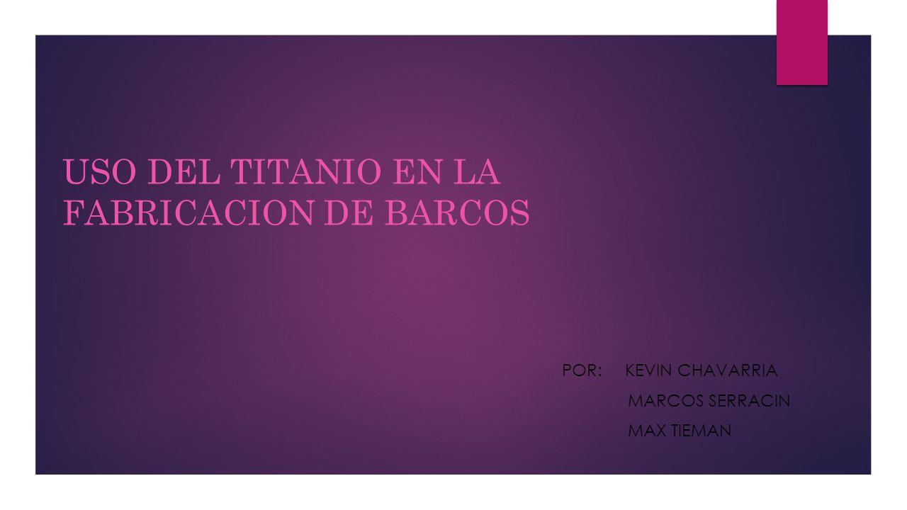 USO DEL TITANIO EN LA FABRICACION DE BARCOS POR: KEVIN CHAVARRIA ...