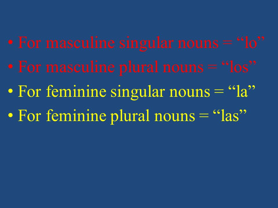 For masculine singular nouns = lo For masculine plural nouns = los For feminine singular nouns = la For feminine plural nouns = las