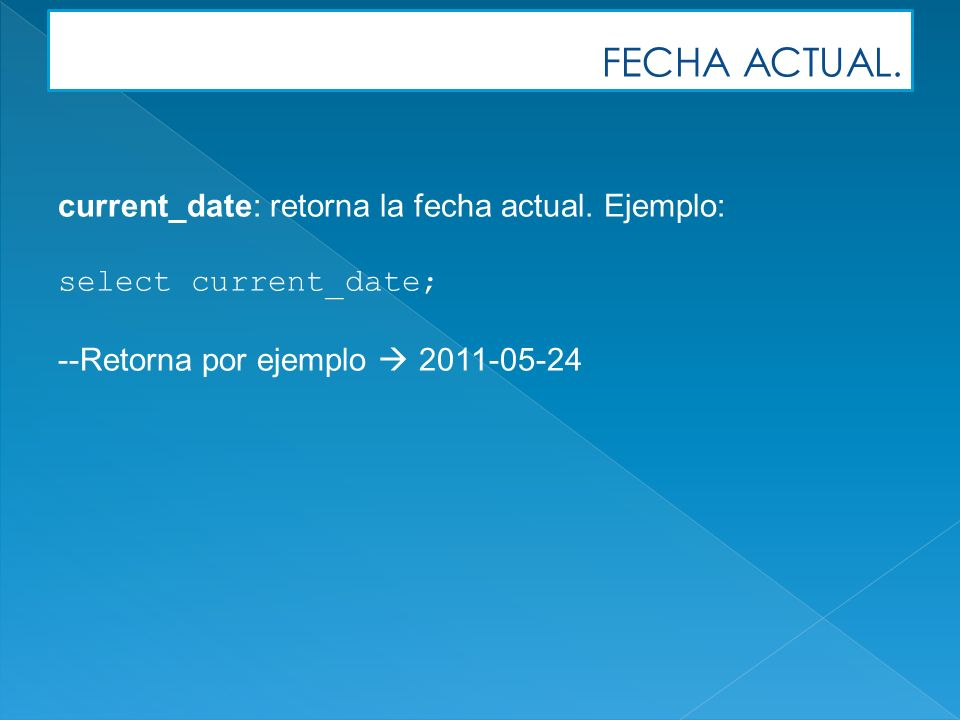FECHA ACTUAL. current_date: retorna la fecha actual.