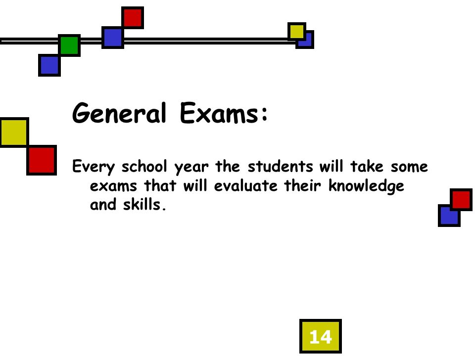 14 General Exams: Every school year the students will take some exams that will evaluate their knowledge and skills.