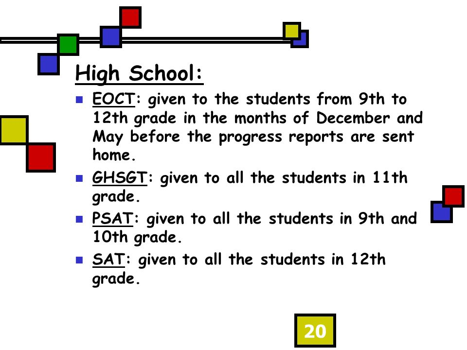20 High School: EOCT: given to the students from 9th to 12th grade in the months of December and May before the progress reports are sent home.
