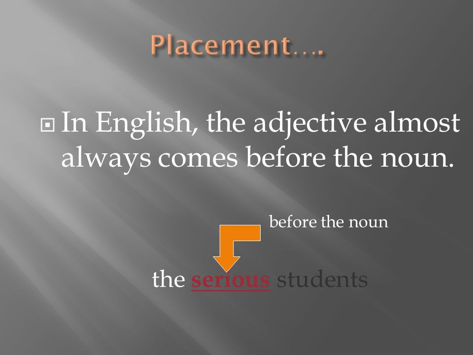 In English, the adjective almost always comes before the noun. before the noun the serious students