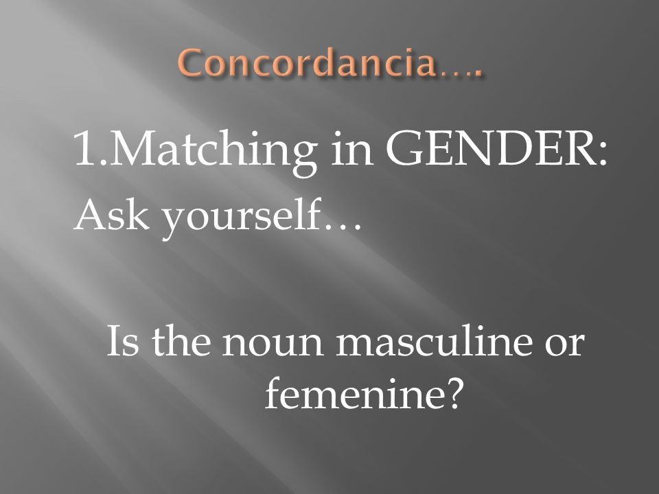 1.Matching in GENDER: Ask yourself… Is the noun masculine or femenine