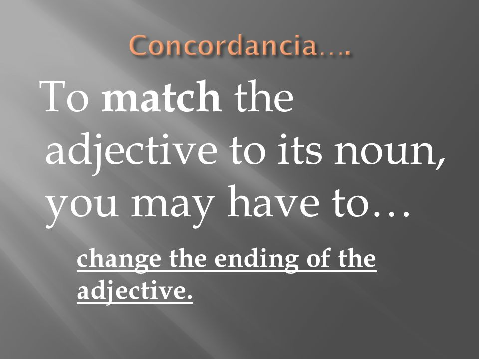 To match the adjective to its noun, you may have to… change the ending of the adjective.